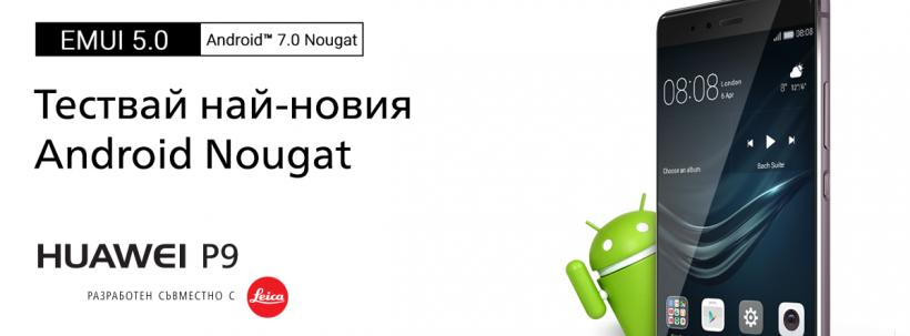 Потребителите на Huawei P9 в България могат да тестват първи най-новата версия Android 7.0 Nougat